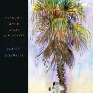 Frànçois & The Atlas Mountains - Plaine Inondable