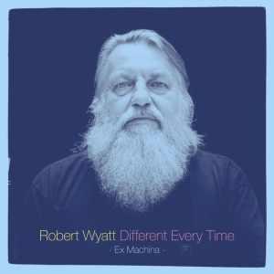 Robert Wyatt - Different Every Time