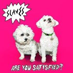 Slaves – Are You Satisfied?