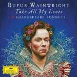 Rufus Wainwright – Take All My Loves: 9 Shakespeare Sonnets