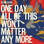 Slow Club – One Day All Of This Won't Matter Anymore