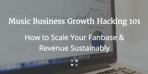 Music Business Growth Hacking 101: How to Scale Your Fanbase & Revenue Sustainably