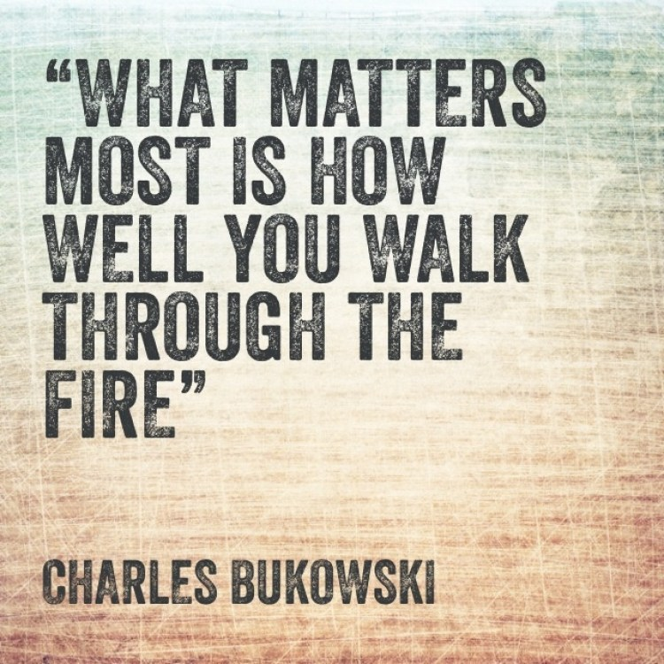 What matters most is how well you walk through the fire. / inspirational quotes / Musings on Momentum
