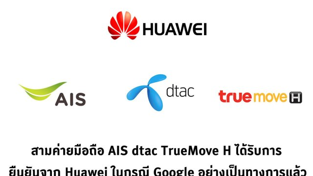 AIS, dtac, TrueMove H ยืนยันร่วมกันจาก Huawei ว่าจะไม่ได้รับผลกระทบจากกรณี Google