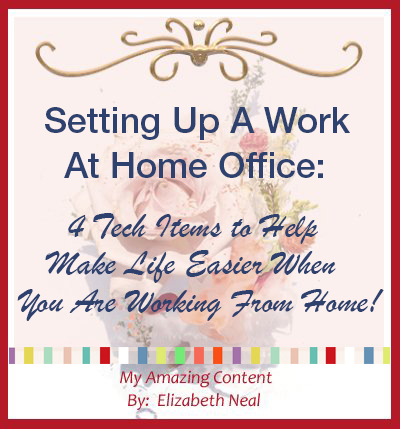 Setting Up A Work At Home Office:  4 Tech Items To Help Make Life Easier When You Are Working From Home