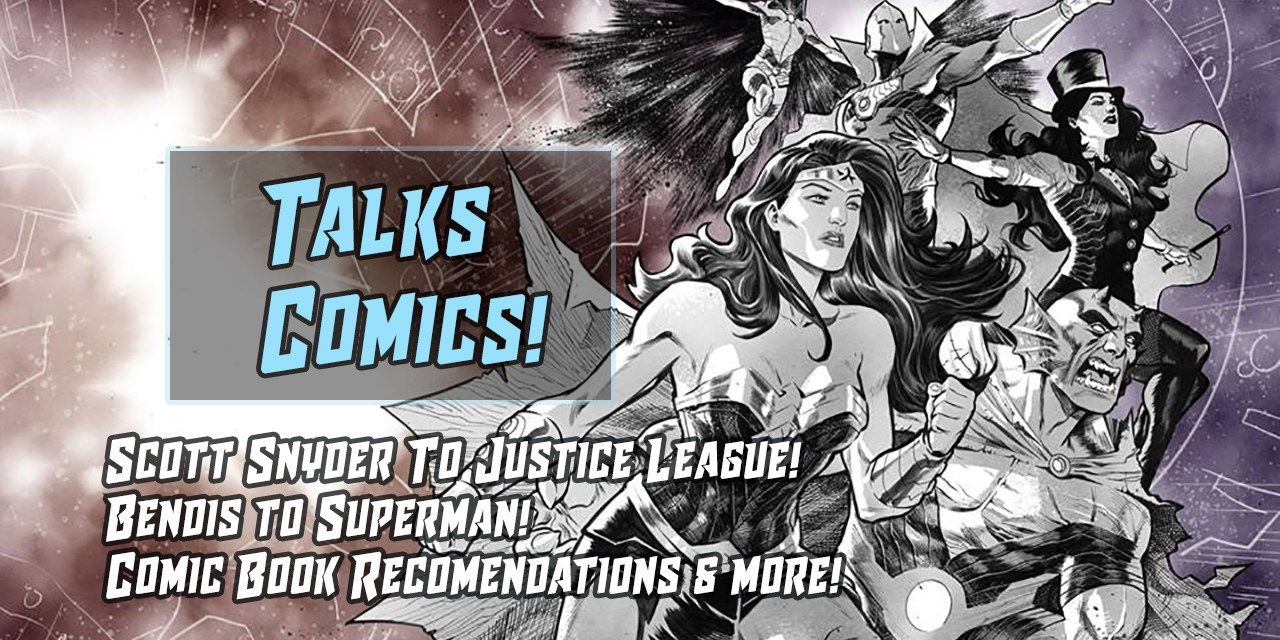 Snyder To Justice League – Bendis To Superman & More! | Talks Comics #6