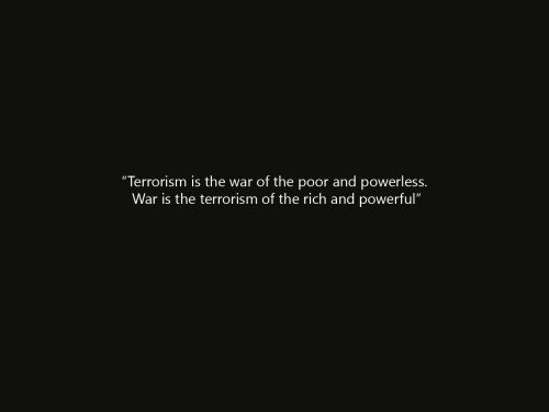 Terrorism is the war of the poor and powerless.  War is the the terrorism of the rich and powerful