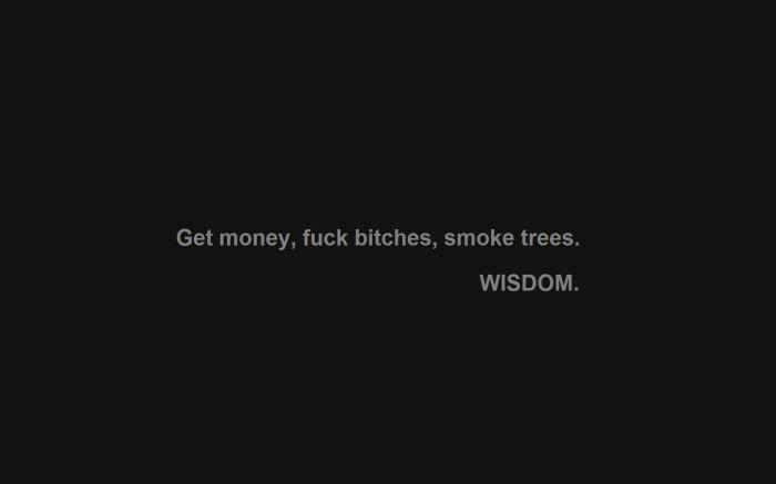 get money, fuck bitches, smoke trees