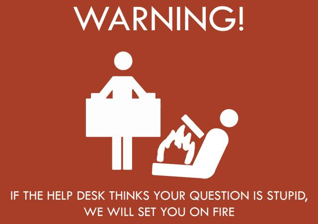 warning - if the help desk thinks your question is stupid, we will set you on fire