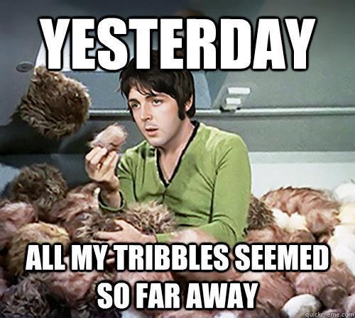 yesterday - all my tribbles seemed so far away.jpg