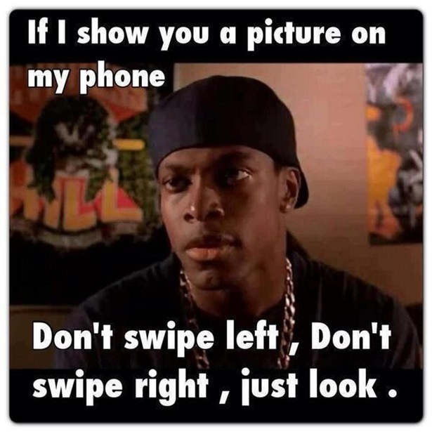 if I show you a picture on my phone, don't swip left, don't swipe right, just look.jpg