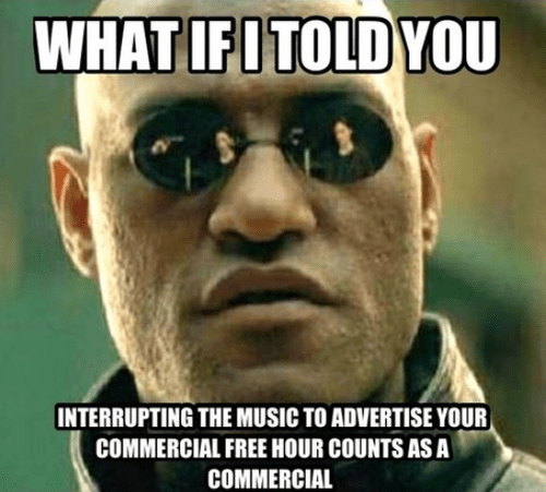 what if I told you interrupting the music to advertise your commercial free hour counts as a commercial.png