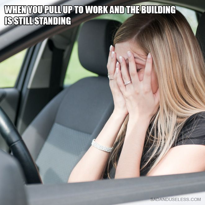 when you pull up to work and the building is still standing