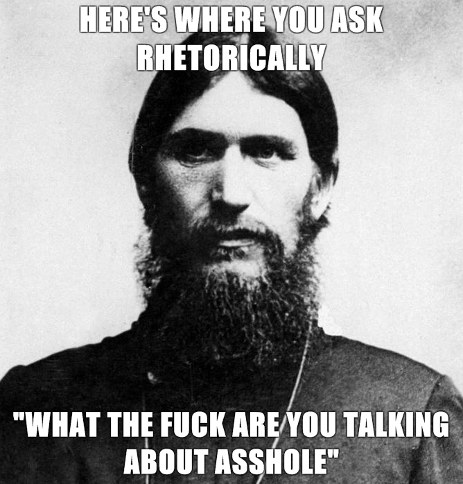 Rasputin-is-a-Badass-Heres-where-you-ask-rhetorically-what-the-fuck-are-you-talking-about-asshole-.jpg (280 KB)