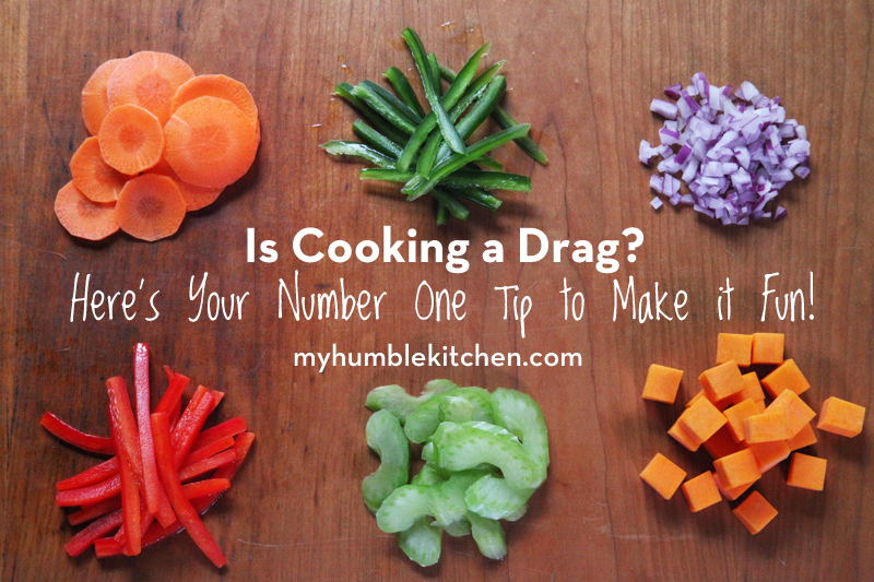 Is Cooking A Drag? Here's Your Number One Tip to Make it Fun! | myhumblekitchen.com