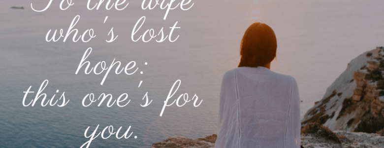 To the wife who's lost hope, this one's for you