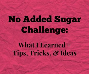 No Added Sugar Challenge - What I learned and tips, tricks, and ideas