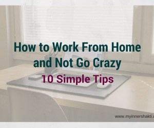How to Work From Home and Not Go Crazy 10 Simple Tips