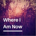 Where I Am Now