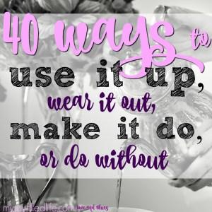 40 Ways to Use It Up, Wear It Out, Make It Do, or Do Without