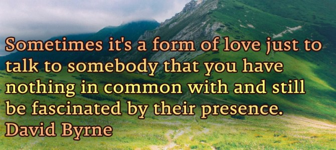 A form of love is also just talking with somebody you have nothing in common but still fascinated