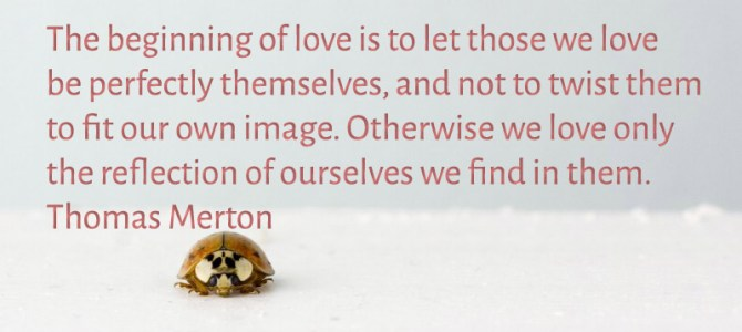 The beginning of love is when we let those we love be themselves