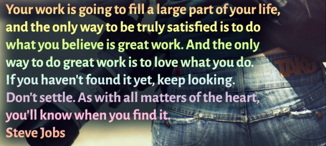 To love what you do is the only way to do great work