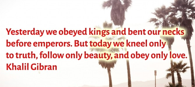 Today we kneel only to truth, follow only beauty and obey only love