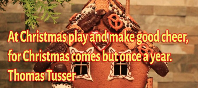 At Christmas play and make good cheer, for Christmas comes but once a year