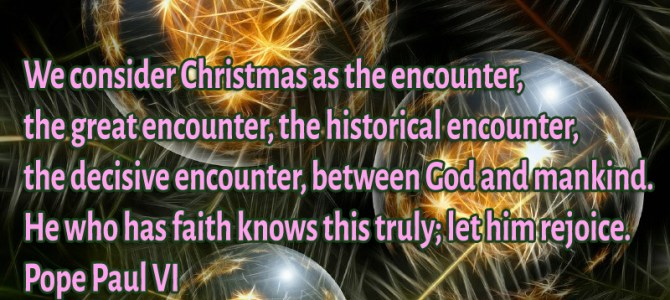 We consider Christmas as the encounter, the great encounter, the historical encounter