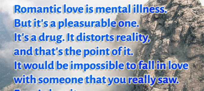 Romantic love is mental illness. But it's a pleasurable one