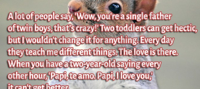 When you have a two-year-old saying every other hour, 'Papi, te amo. Papi, I love you,' it can't get better