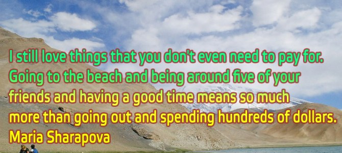 I still love things that you don't even need to pay for. Going to the beach and being around five of your friends