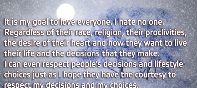 It is my goal to love everyone. I hate no one.