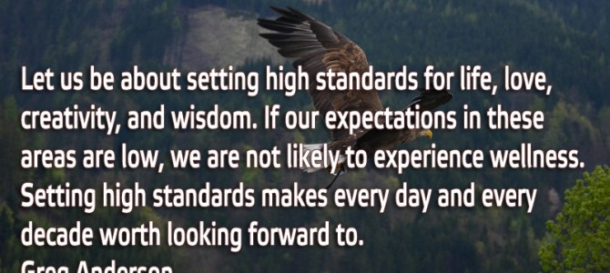 Let us be about setting high standards for life, love, creativity, and wisdom