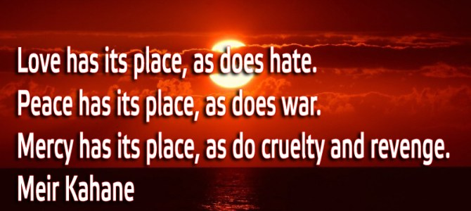 Love has its place, as does hate. Peace has its place, as does war