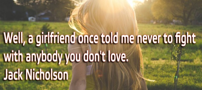 A girlfriend once told me never to fight with anybody you don't love
