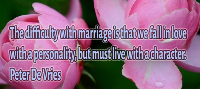 The difficulty with marriage is that we fall in love with a personality but
