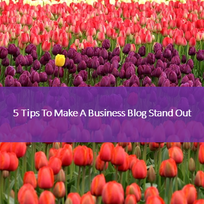 5 Tips To Make Your Business Blog Stand Out