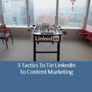 3 Tactics to Tie LinkedIn to Content Marketing