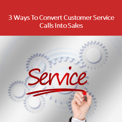 3 Ways To Convert Customer Service Calls Into Sales