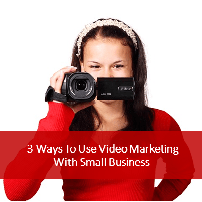 3 Ways To Use Video Marketing With Small Business