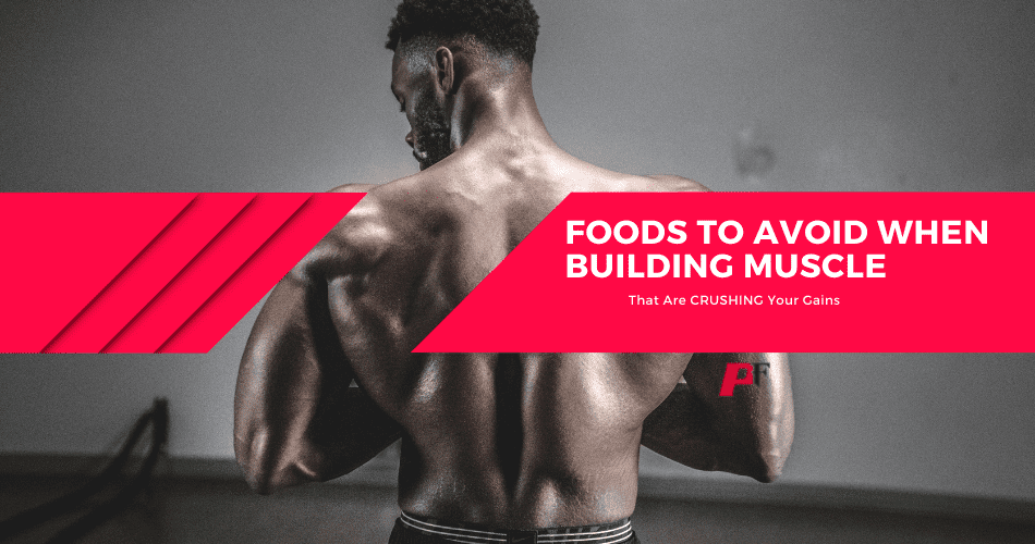 Foods To Avoid When Building Muscle
