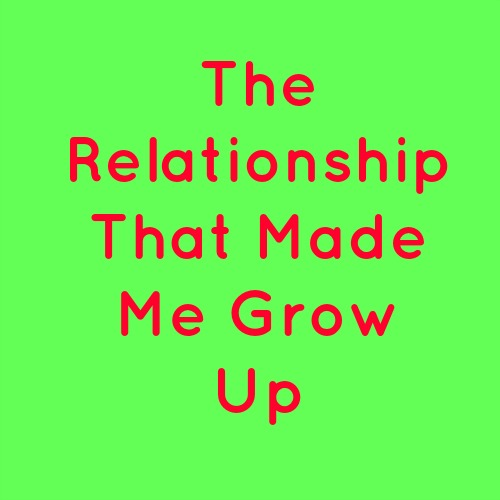 The Relationship That Made Me Grow Up