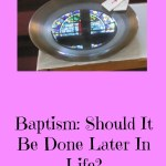 Baptism: Should It Be Done Later In Life?