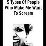 5 Types Of People Who Make Me Want To Scream