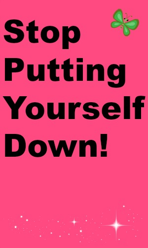 Stop Putting Yourself Down!