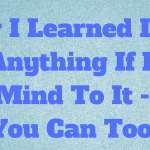 How I Learned I Can Do Anything If I Put My Mind To It – And You Can Too!
