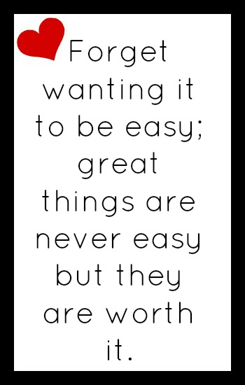 Forget wanting it to be easy. Great things are never easy, but they are worth it