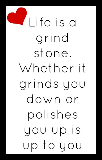 Life is a grind stone. Whether it grinds you down or polishes you up is up to you